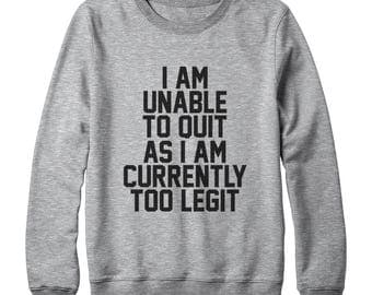 I Am Unable To Quit As I Am Currently Too Legit Shirt Funny Graphic Shirt Tumblr Tees Teen Sweatshirt Oversized Women Sweatshirt Men Sweater
