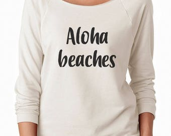 Aloha Beaches Shirt Funny Shirt Sayings Tumblr Teen Gifts Shirt Ladies Gifts Women Off Shoulder Sweatshirt Teen Sweatshirt Women Sweatshirt