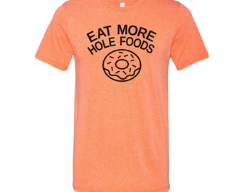 Eat More Hole Foods!! Super soft/cozy T-shirt! CV205
