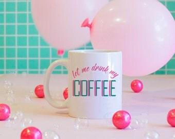 Let Me Drink My Coffee Mug, Coffee Lover Mug, Coffee Addict, Coffee Mug, Cute Mug, Funny Mug, Pink Coffee Mug