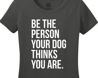 Be The Person Your Dog Thinks You Are Shirt for Dog Lovers