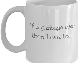 If A Garbage Can Then I Can Too Mug