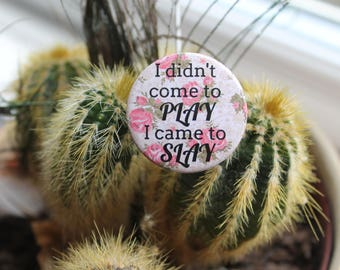 I Didn't Come to Play I Came to Slay - Shea Coulee, 32mm pin back badge