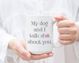 Funny Mug, My dog and I talk sh*t about you, Funny Dog Mug, Funny Pet Gift, Dog Lover Gift, Dog Person Gift, Dog Mug, Dog Cup, Pet Gift