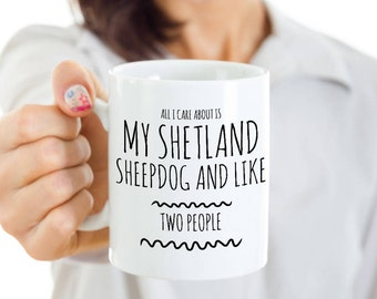 Funny Sheltie Mug - All I Care About Is My Shetland Sheepdog And Like Two People - Shetland Sheepdog Lover Gift -Sheltie Mom Coffee, Tea Cup