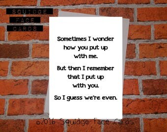 Anniversary, birthday, valentine, anti valentine card - Sometimes I wonder how you put up with me