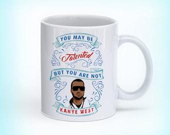Coffee Mug, Kanye West Mug, Kanye west mug quote, Gift mug, You might be talented but you are not kanye west, perfect gift mug