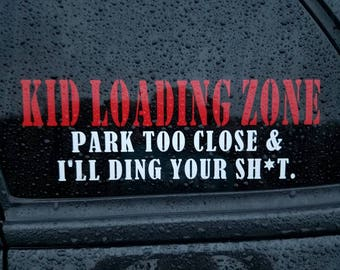 Kid Loading Zone, Park too close & I'll ding your sh*t! Car decal.