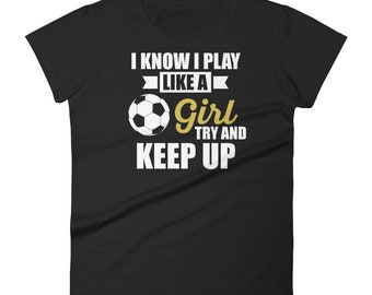 I Know I Play Like A Girl Soccer Themed Women's short sleeve t-shirt