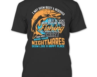 I May Seem Quite & Reserved T Shirt, Mess With Me When I'm Fishing T Shirt