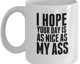 I Hope Your Day Is As Nice As My Ass - Cute High Quality Ceramic 11 oz or 15 oz Mug Fitness Workout Weight Lifting Lift Cross Train WOD Gift