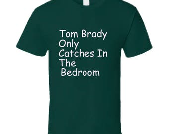 Tom Brady Only Catches In The Bedroom Philadelphia Eagles Superbowl Cool Funny Fan T Shirt