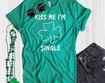 St. Patrick's Day T Shirt UNISEX Kiss Me I'm Single Shirt Funny St. Paddy's Day T Shirt Shamrock Green T Shirt