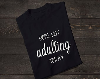 Not Adulting Shirt, Adulting T-Shirt, Nope Not Adulting Today, Womens Shirt, Funny Shirt, Adulting is Hard, Tops and Tees