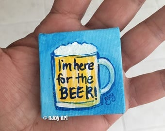 I'm here for the beer, hand painted magnet, miniature art gift for beer lover