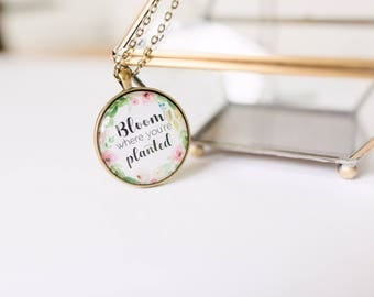 Bloom where you're planted necklace - bloom pendant - inspirational jewelry - gift for her - bloom where you are planted quote - floral