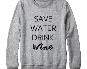 Save Water Drink Wine Shirt Party Gift Funny Tee Shirt Tumblr Shirt Hipster Teen Gifts Women Shirt Oversized Women Sweatshirt Men Sweater