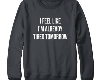 I Feel Like I'm Already Tired Tomorrow Shirt Tumblr Shirt Ladies Graphic Tee Shirt Funny Design Women Tshirt Oversized Women Sweatshirt Men