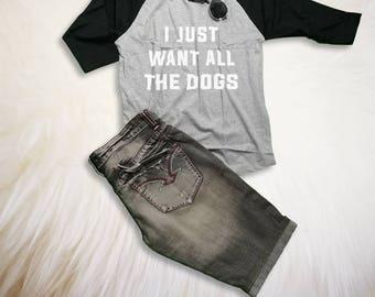 Dog Lovers Quote Shirt I just want all the dogs Love Dog Saying Shirt Graphic Tee Dog 3 4 Sleeve Baseball Raglan Tee Shirt