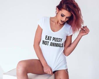 Eat Pussy Not Animals Shirt, Sexy Vegetarian Vegan T Shirts, Grunge Quote, Tumblr Fashion, Womens Statement Shirt Deep Scoop Neck