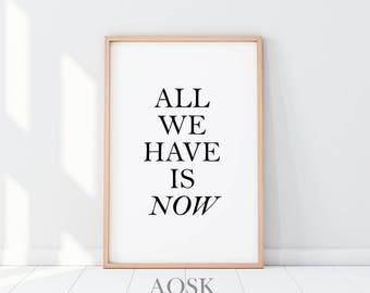 All We Have Is Now, Words of Wisdom, Wall Print Wisdom, Quotes, Meaningful Gift, Typography Poster, Bedroom Decor, Quotes Printable Art