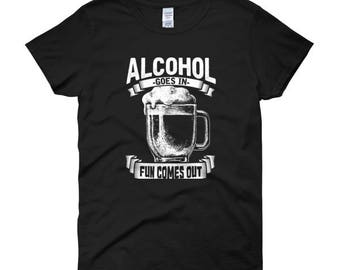 Alcohol Goes In Fun Comes Out Women's T-Shirt