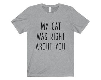 My cat was right about you T-shirt, Heather Cat lovers Tshirt, Funny Cat Tee Shirts, Cat lover Gift Apparel Shirt