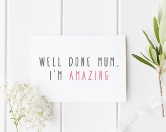 Mother's Day Card, Well Done Mum, Mum Birthday Card, Well Done Mom I'm Amazing, Funny Mother's Day Card, For Mum, Mothers Day Card For Mom