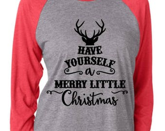Christmas, Have yourself a merry little Christmas, Have yourself a merry little Christmas Shirt, Christmas Shirt,  Christmas Ragla,
