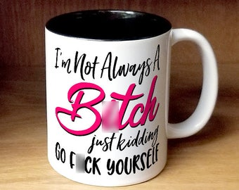 I'm Not Always a B*tch Just Kidding Go F*ck Yourself Coffee Mug (W991-BLK-rts)