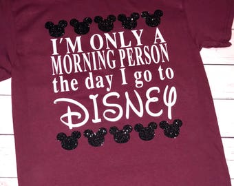 Im only a morning person the day I go to Disney, Disney vacation shirt, morning person at Disney