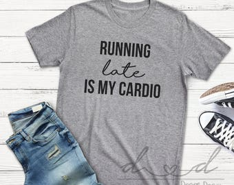 Running late is my cardio, always late, workout shirt