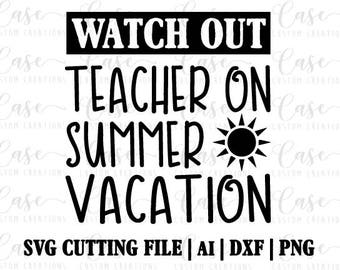 Watch Out Teacher on Summer Vacation SVG Cutting File, Ai, Dxf and Png | Instant Download | Cricut and Silhouette | Teacher | Summer