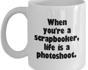 When You're A Scrapbooker, Life Is A Photoshoot - Coffee Mug - Scrapbooking Lover Gift