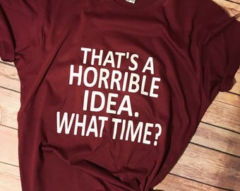 Thats a horrible idea.. What time? Tee - Womens shirt - Funny