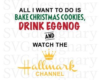 All I Want To Do Is Bake Christmas Cookies, Drink Eggnog and Watch the Hallmark Channel (Christmas, Holiday) SVG PNG Download