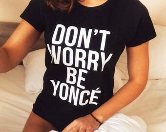 Don't Worry Be Yonce Women's T-shirt, Beyonce Shirt, Be Yonce Tshirt, Yonce t-shirt, Fashion Shirt, Funny Tee, Best Gift 100% Cotton