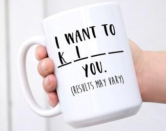I Want To... - Funny Mug for Besties, Girlfriends, Friends, Neighbors, Birthday Gift