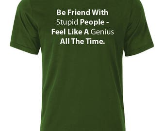 Be Friend With Stupid People T-Shirt #4- available in many sizes and colors