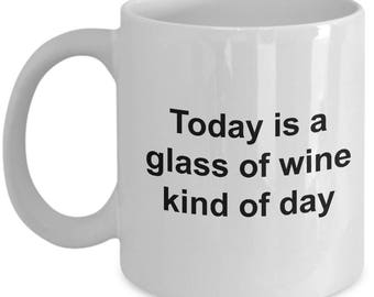 Funny Wine Drinker's Gift Mug - Today Is A Glass Of Wine Kind Of Day - 11oz and 15oz