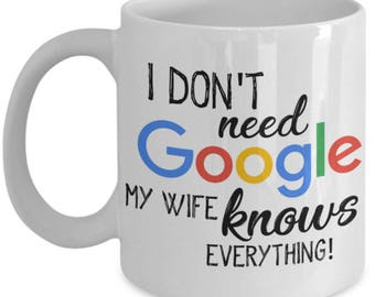 Funny Coffee Mug For Husband - I Don't Need GOOGLE My Wife Knows EVERYTHING!