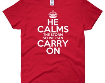 He Calms the Storm So We Can Carry On T-shirt
