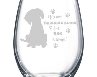 It's not drinking alone if the dog is home or dogs are home Wine Glass - Available Stemmed or Stemless Dog Lover Paw Print Gift