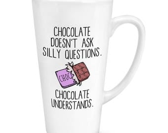 Chocolate Doesn't Ask Silly Questions Chocolate Understands 17oz Large Latte Mug Cup