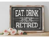 INSTANT 'Eat, Drink and Be RETIRED' Printable Retirement Party and Event Chalkboard Party Sign Size Options Retirement Celebration Decor