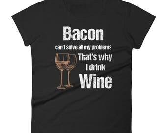 Bacon Can't Solve All Problems Why I Drink Wine Women's short sleeve t-shirt