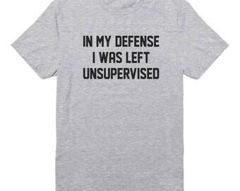 In My Defence I Was Left Unsupervised Tees Trendy Shirt Fashion Shirt Gifts Slogan Shirt Graphic Teen Shirt Unisex Tshirt Men Tshirt Women