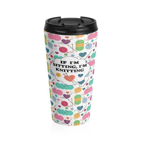Travel Mug If I'm Sitting I'm Knitting Stainless Steel Travel Mug - Gift for Knitter