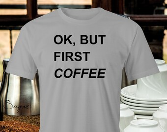 Coffee First T-Shirt, Ok but coffee first print, Coffee lovers T-shirt, Funny Coffee print T-shirt, Coffee please T-shirt, Coffee drinkers.
