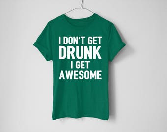 I Don't Get Drunk I Get Awesome Shirt - St Patrick's Day Shirt - St Patty's Shirt - Shamrock Shirt - Irish Shirt - Day Drinking Shirt